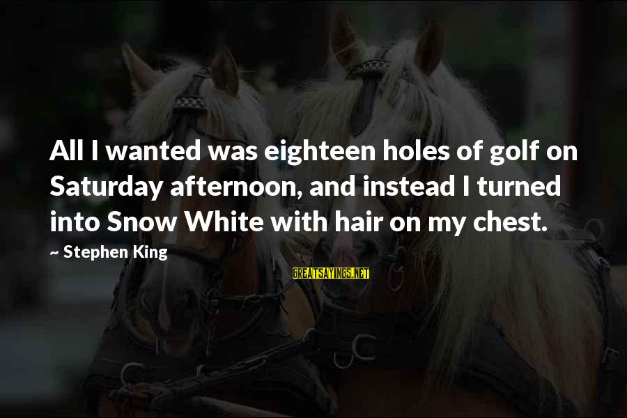 Madame De Maintenon Sayings By Stephen King: All I wanted was eighteen holes of golf on Saturday afternoon, and instead I turned
