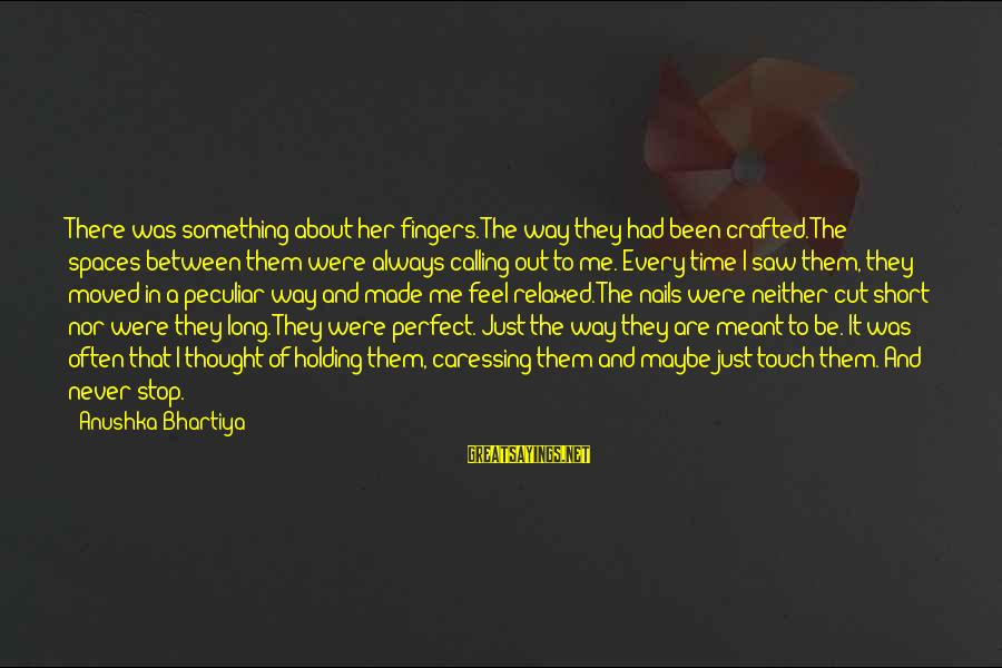 Made For Each Other Short Sayings By Anushka Bhartiya: There was something about her fingers. The way they had been crafted. The spaces between