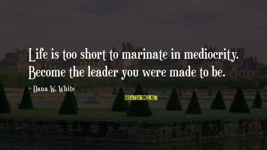 Made For Each Other Short Sayings By Dana W. White: Life is too short to marinate in mediocrity. Become the leader you were made to