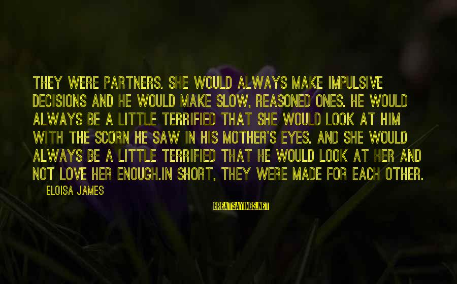 Made For Each Other Short Sayings By Eloisa James: They were partners. She would always make impulsive decisions and he would make slow, reasoned