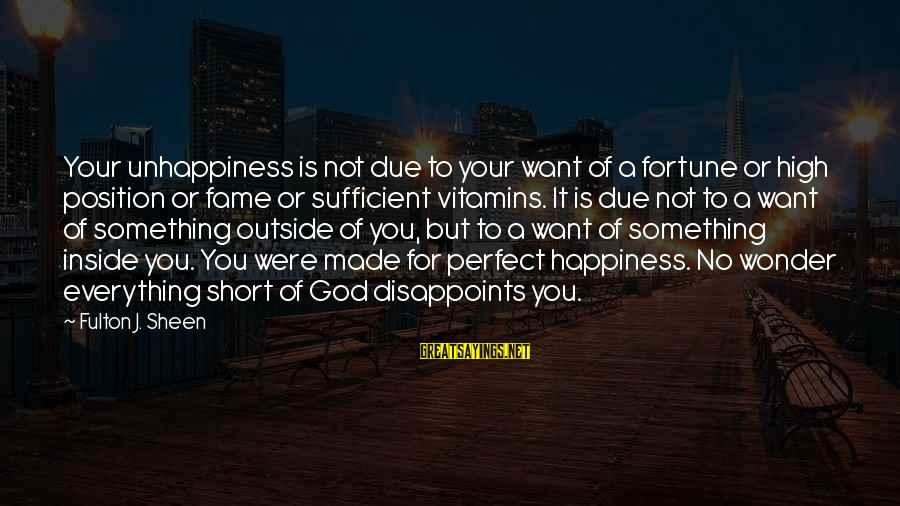 Made For Each Other Short Sayings By Fulton J. Sheen: Your unhappiness is not due to your want of a fortune or high position or