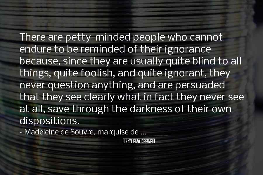 Madeleine De Souvre, Marquise De ... Sayings: There are petty-minded people who cannot endure to be reminded of their ignorance because, since