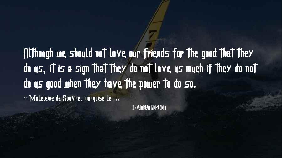 Madeleine De Souvre, Marquise De ... Sayings: Although we should not love our friends for the good that they do us, it