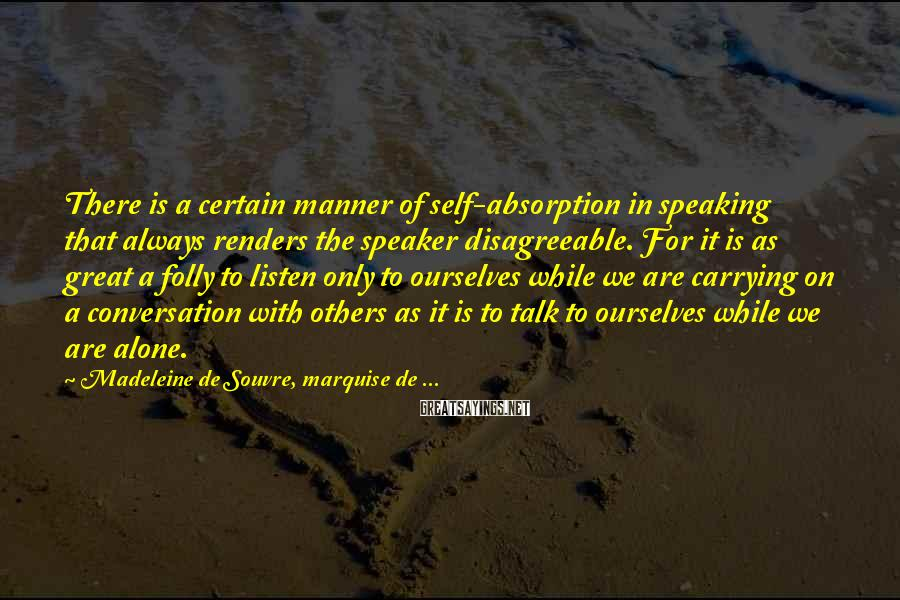 Madeleine De Souvre, Marquise De ... Sayings: There is a certain manner of self-absorption in speaking that always renders the speaker disagreeable.