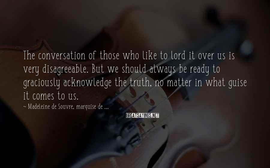 Madeleine De Souvre, Marquise De ... Sayings: The conversation of those who like to lord it over us is very disagreeable. But