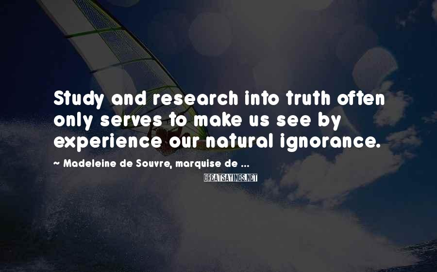 Madeleine De Souvre, Marquise De ... Sayings: Study and research into truth often only serves to make us see by experience our