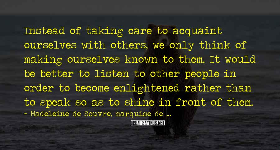 Madeleine De Souvre, Marquise De ... Sayings: Instead of taking care to acquaint ourselves with others, we only think of making ourselves