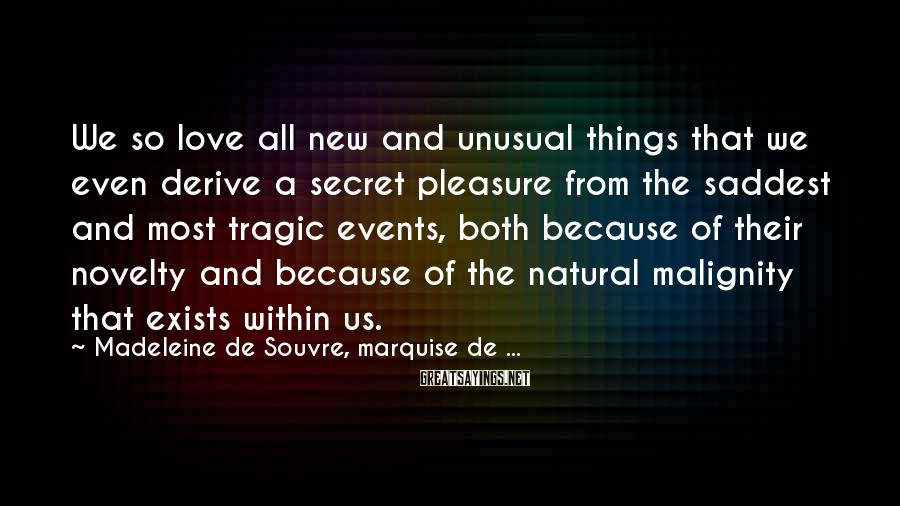 Madeleine De Souvre, Marquise De ... Sayings: We so love all new and unusual things that we even derive a secret pleasure