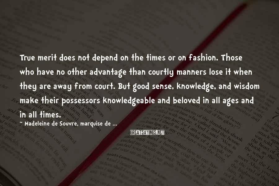 Madeleine De Souvre, Marquise De ... Sayings: True merit does not depend on the times or on fashion. Those who have no