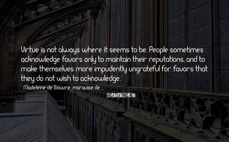 Madeleine De Souvre, Marquise De ... Sayings: Virtue is not always where it seems to be. People sometimes acknowledge favors only to