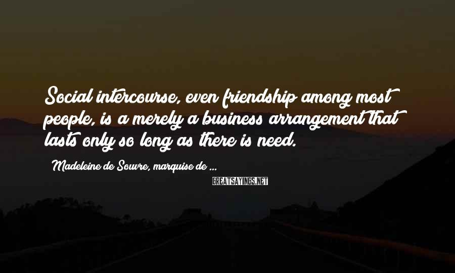 Madeleine De Souvre, Marquise De ... Sayings: Social intercourse, even friendship among most people, is a merely a business arrangement that lasts
