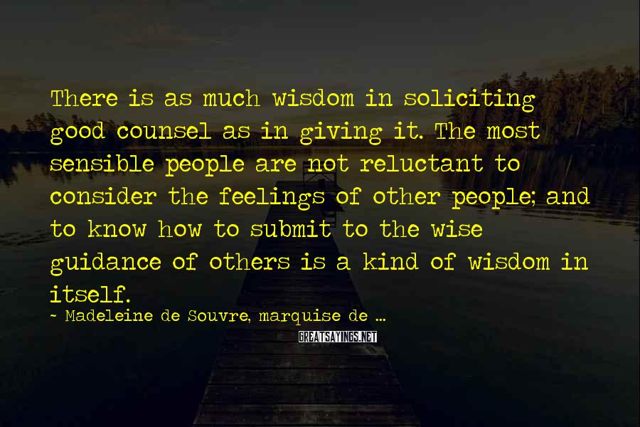 Madeleine De Souvre, Marquise De ... Sayings: There is as much wisdom in soliciting good counsel as in giving it. The most