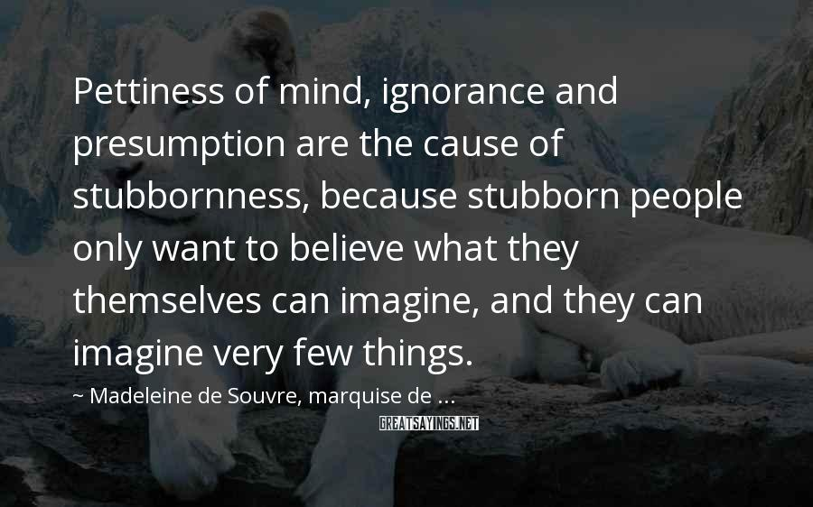 Madeleine De Souvre, Marquise De ... Sayings: Pettiness of mind, ignorance and presumption are the cause of stubbornness, because stubborn people only