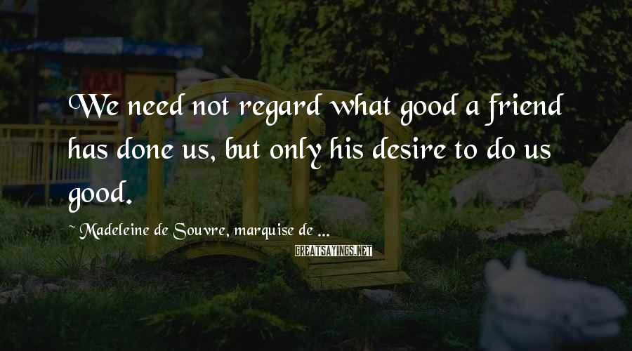 Madeleine De Souvre, Marquise De ... Sayings: We need not regard what good a friend has done us, but only his desire