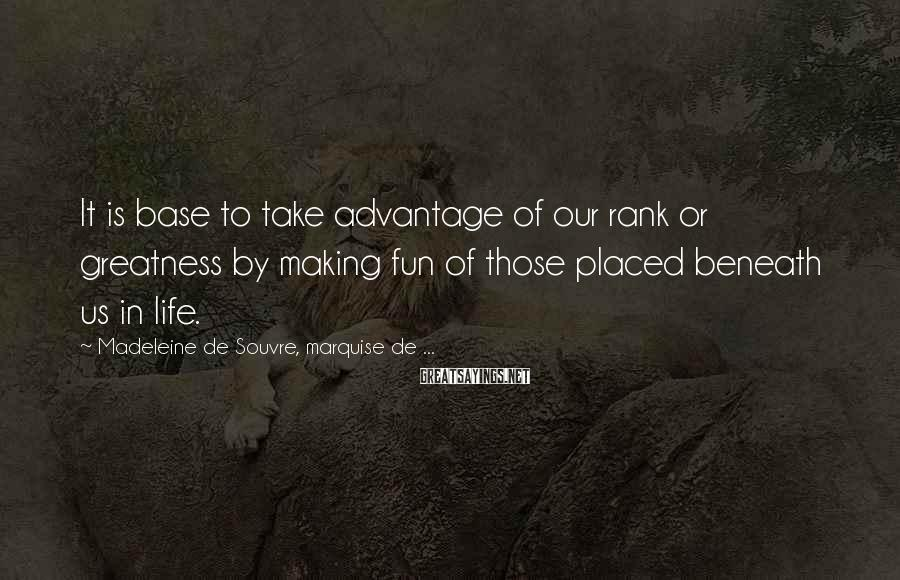 Madeleine De Souvre, Marquise De ... Sayings: It is base to take advantage of our rank or greatness by making fun of