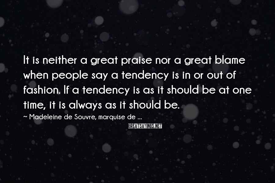 Madeleine De Souvre, Marquise De ... Sayings: It is neither a great praise nor a great blame when people say a tendency