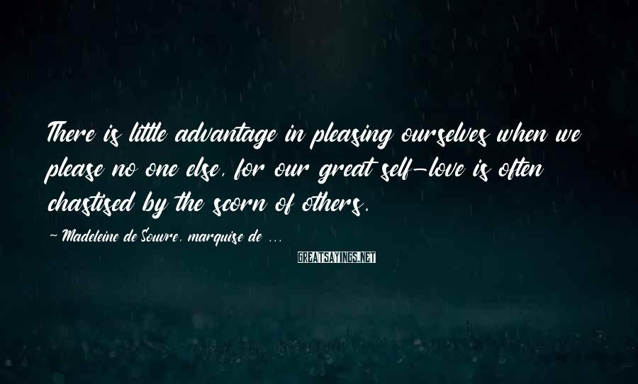 Madeleine De Souvre, Marquise De ... Sayings: There is little advantage in pleasing ourselves when we please no one else, for our