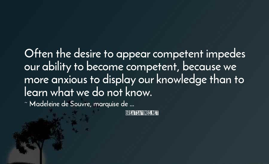 Madeleine De Souvre, Marquise De ... Sayings: Often the desire to appear competent impedes our ability to become competent, because we more