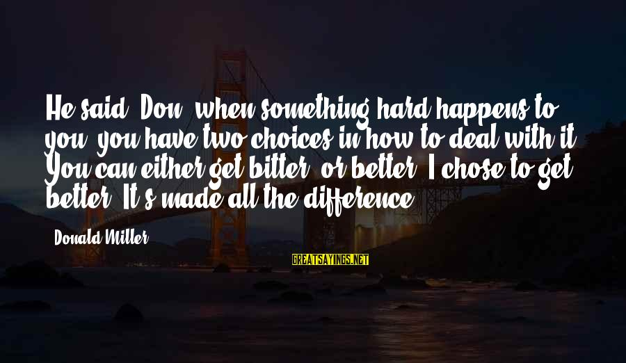 Made's Sayings By Donald Miller: He said, Don, when something hard happens to you, you have two choices in how