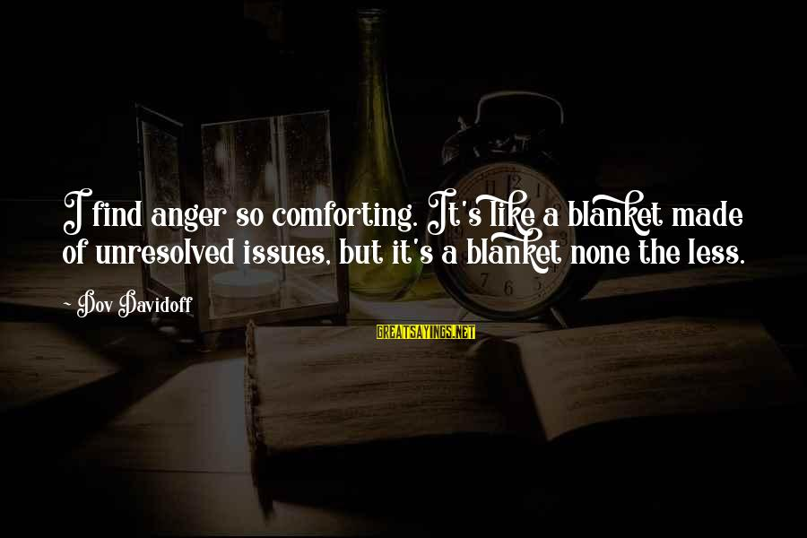 Made's Sayings By Dov Davidoff: I find anger so comforting. It's like a blanket made of unresolved issues, but it's