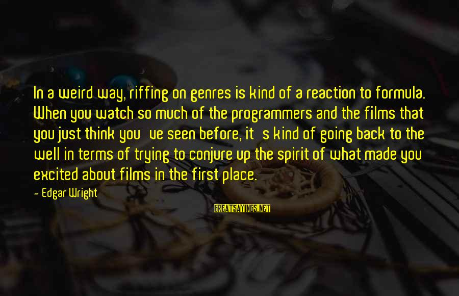Made's Sayings By Edgar Wright: In a weird way, riffing on genres is kind of a reaction to formula. When