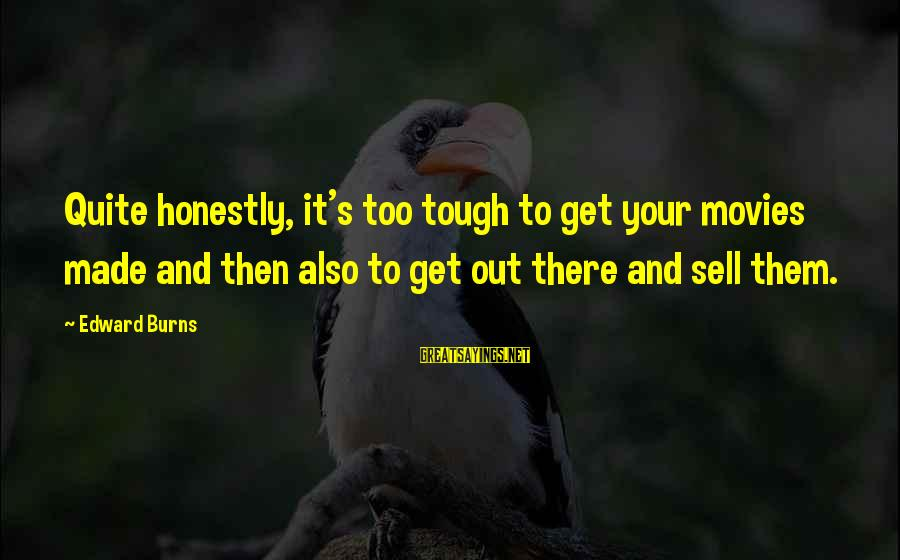 Made's Sayings By Edward Burns: Quite honestly, it's too tough to get your movies made and then also to get