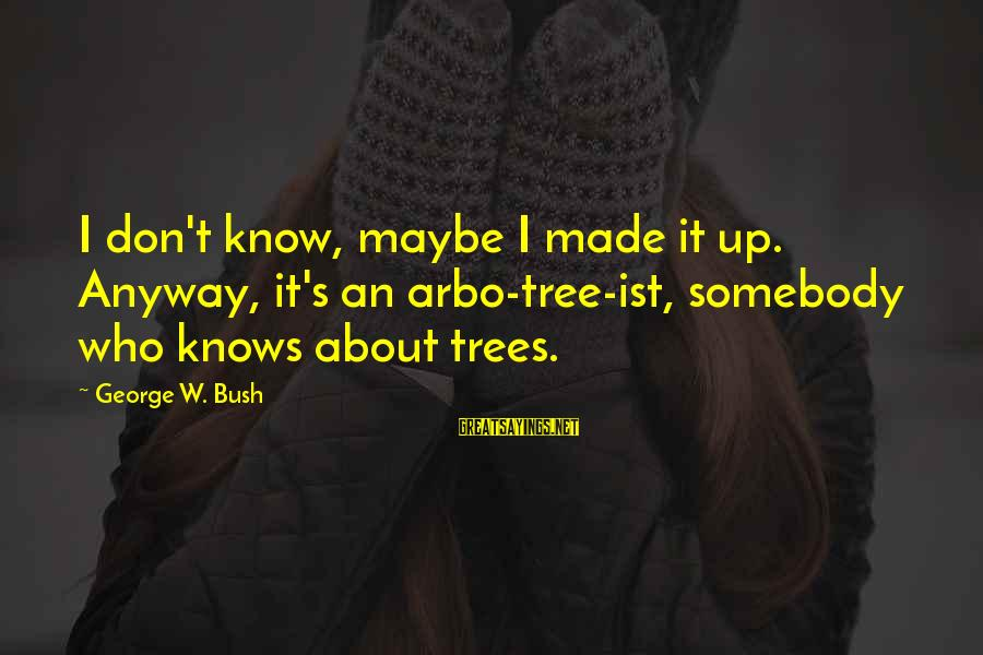 Made's Sayings By George W. Bush: I don't know, maybe I made it up. Anyway, it's an arbo-tree-ist, somebody who knows