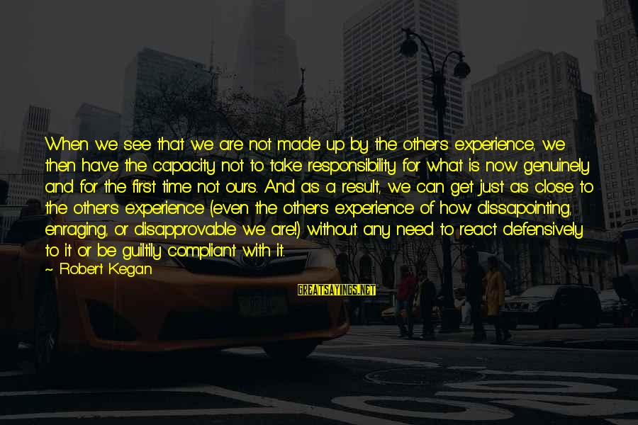 Made's Sayings By Robert Kegan: When we see that we are not made up by the other's experience, we then