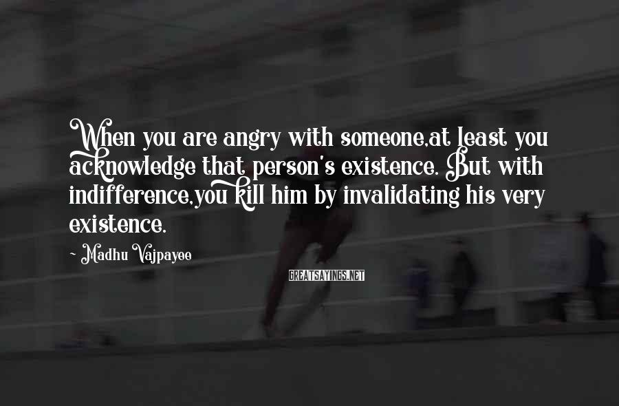 Madhu Vajpayee Sayings: When you are angry with someone,at least you acknowledge that person's existence. But with indifference,you