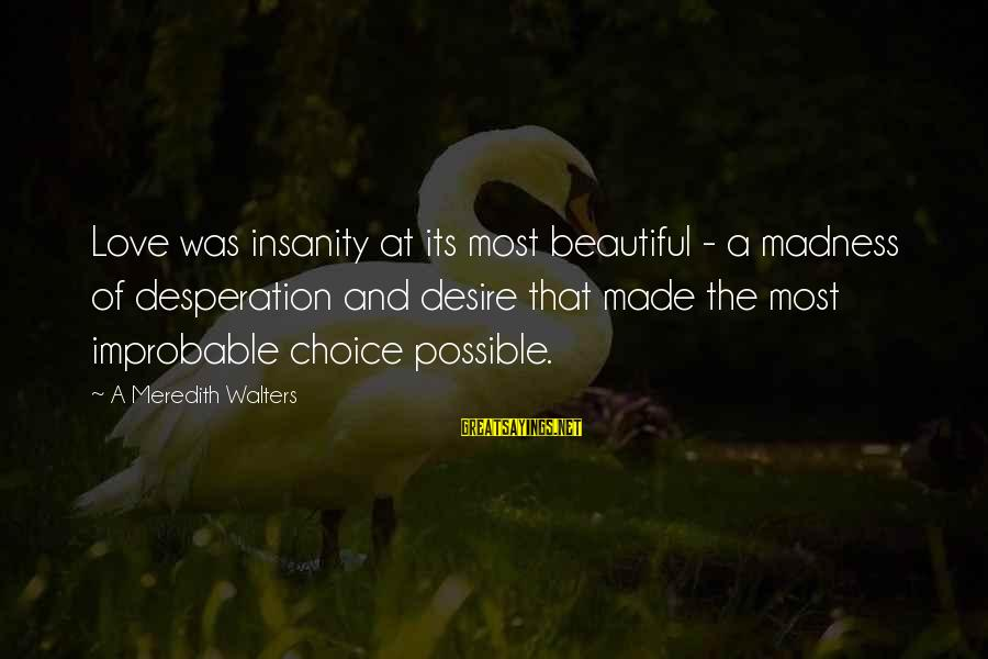 Madness And Insanity Sayings By A Meredith Walters: Love was insanity at its most beautiful - a madness of desperation and desire that