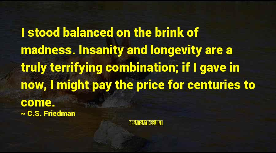 Madness And Insanity Sayings By C.S. Friedman: I stood balanced on the brink of madness. Insanity and longevity are a truly terrifying