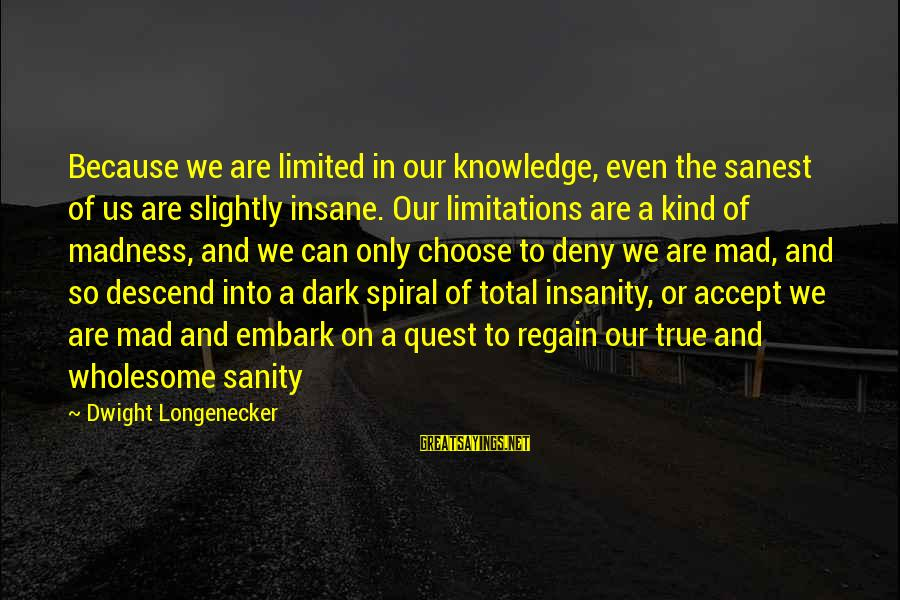Madness And Insanity Sayings By Dwight Longenecker: Because we are limited in our knowledge, even the sanest of us are slightly insane.