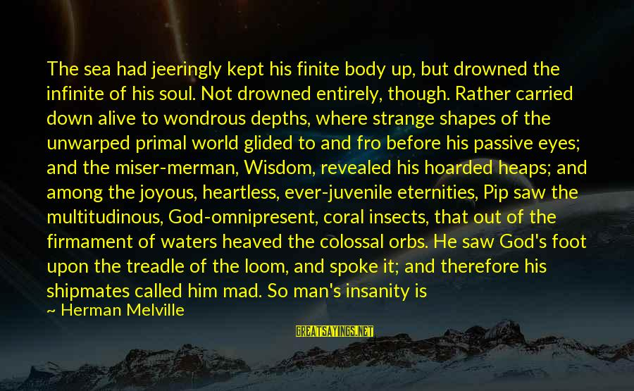 Madness And Insanity Sayings By Herman Melville: The sea had jeeringly kept his finite body up, but drowned the infinite of his