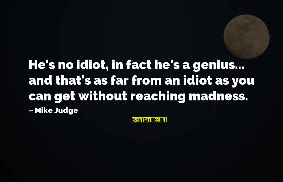 Madness And Insanity Sayings By Mike Judge: He's no idiot, in fact he's a genius... and that's as far from an idiot