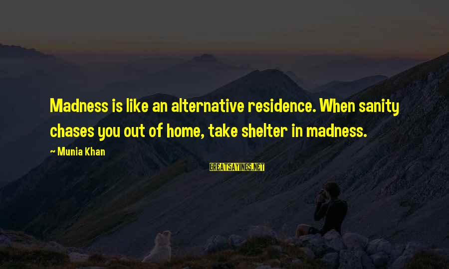 Madness And Insanity Sayings By Munia Khan: Madness is like an alternative residence. When sanity chases you out of home, take shelter