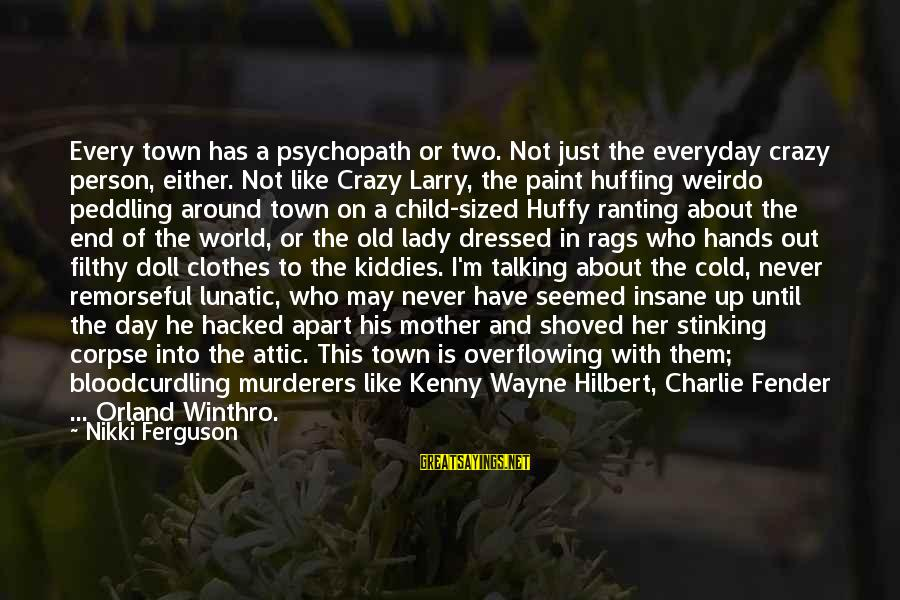 Madness And Insanity Sayings By Nikki Ferguson: Every town has a psychopath or two. Not just the everyday crazy person, either. Not