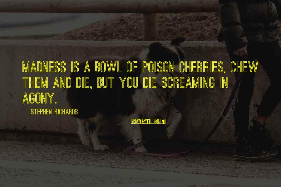 Madness And Insanity Sayings By Stephen Richards: Madness is a bowl of poison cherries, chew them and die, but you die screaming
