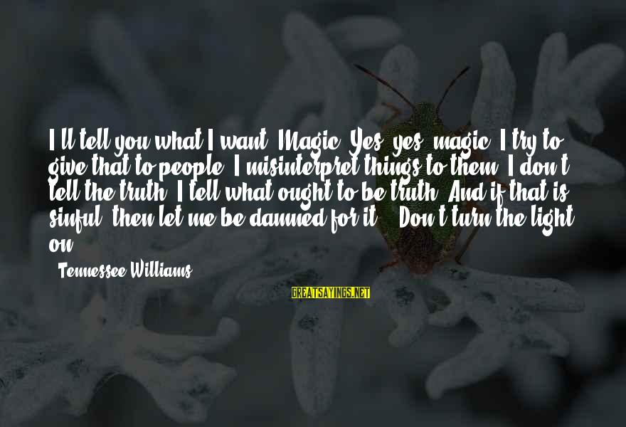 Madness And Insanity Sayings By Tennessee Williams: I'll tell you what I want. Magic! Yes, yes, magic! I try to give that