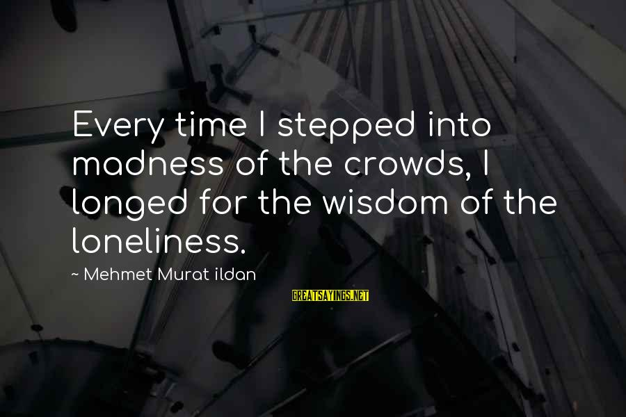 Madness Of Crowds Sayings By Mehmet Murat Ildan: Every time I stepped into madness of the crowds, I longed for the wisdom of