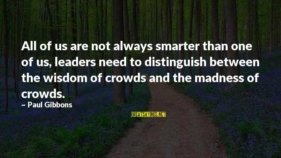Madness Of Crowds Sayings By Paul Gibbons: All of us are not always smarter than one of us, leaders need to distinguish
