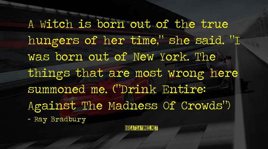"""Madness Of Crowds Sayings By Ray Bradbury: A Witch is born out of the true hungers of her time,"""" she said. """"I"""