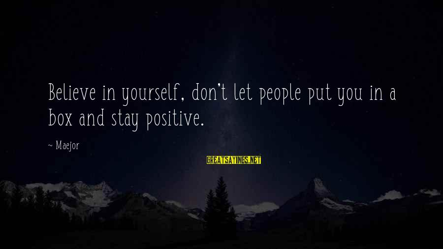 Maejor Sayings By Maejor: Believe in yourself, don't let people put you in a box and stay positive.