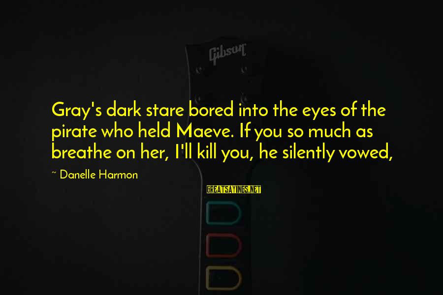 Maeve's Sayings By Danelle Harmon: Gray's dark stare bored into the eyes of the pirate who held Maeve. If you