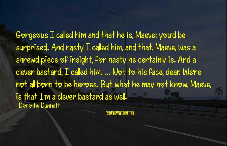 Maeve's Sayings By Dorothy Dunnett: Gorgeous I called him and that he is, Maeve: you'd be surprised. And nasty I