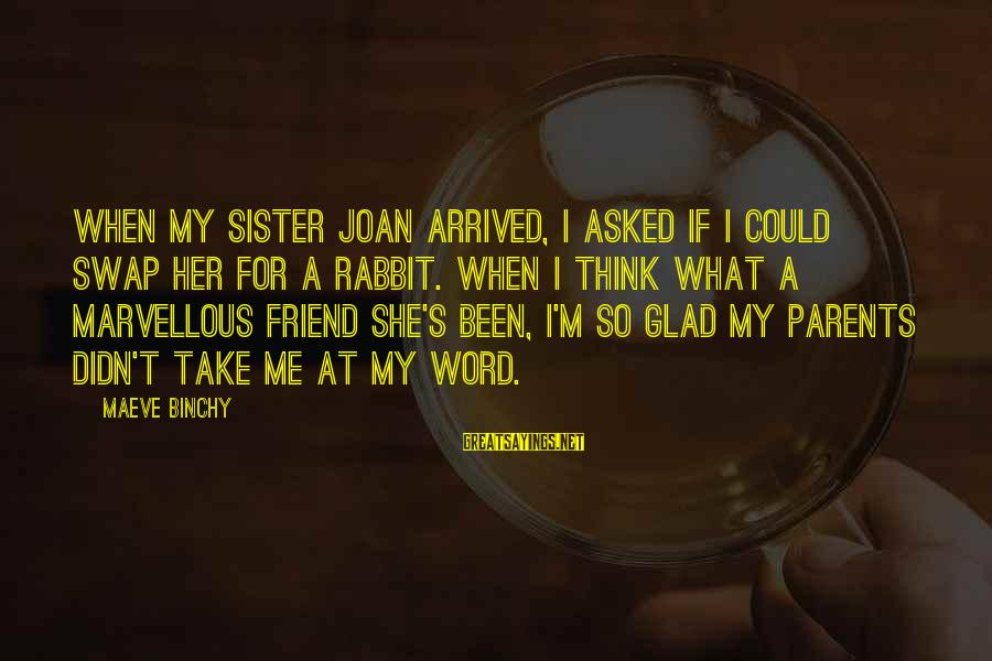 Maeve's Sayings By Maeve Binchy: When my sister Joan arrived, I asked if I could swap her for a rabbit.