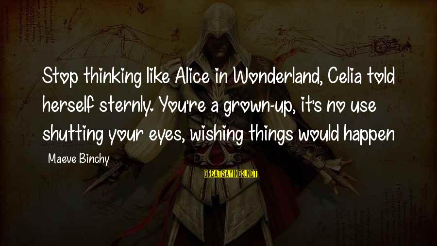 Maeve's Sayings By Maeve Binchy: Stop thinking like Alice in Wonderland, Celia told herself sternly. You're a grown-up, it's no