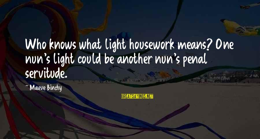 Maeve's Sayings By Maeve Binchy: Who knows what light housework means? One nun's light could be another nun's penal servitude.