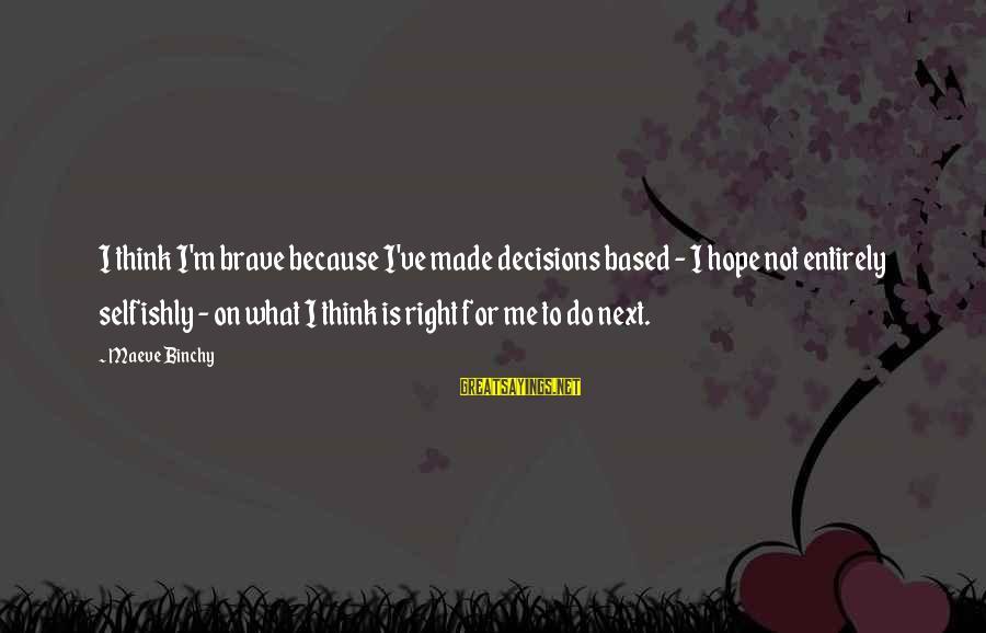Maeve's Sayings By Maeve Binchy: I think I'm brave because I've made decisions based - I hope not entirely selfishly