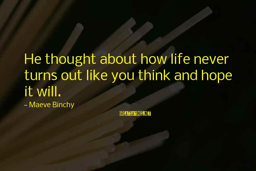 Maeve's Sayings By Maeve Binchy: He thought about how life never turns out like you think and hope it will.