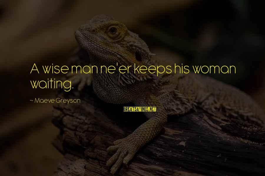 Maeve's Sayings By Maeve Greyson: A wise man ne'er keeps his woman waiting.